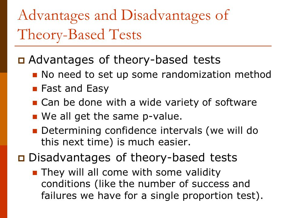 Advantages and Disadvantages of Theory-Based Tests  Advantages of theory-based tests No need to set up some randomization method Fast and Easy Can be done with a wide variety of software We all get the same p-value.