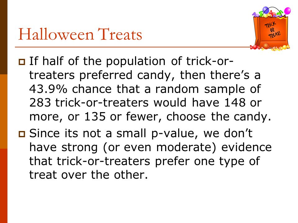  If half of the population of trick-or- treaters preferred candy, then there's a 43.9% chance that a random sample of 283 trick-or-treaters would have 148 or more, or 135 or fewer, choose the candy.