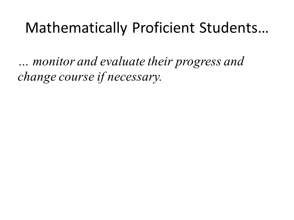 Mathematically Proficient Students… … monitor and evaluate their progress and change course if necessary.