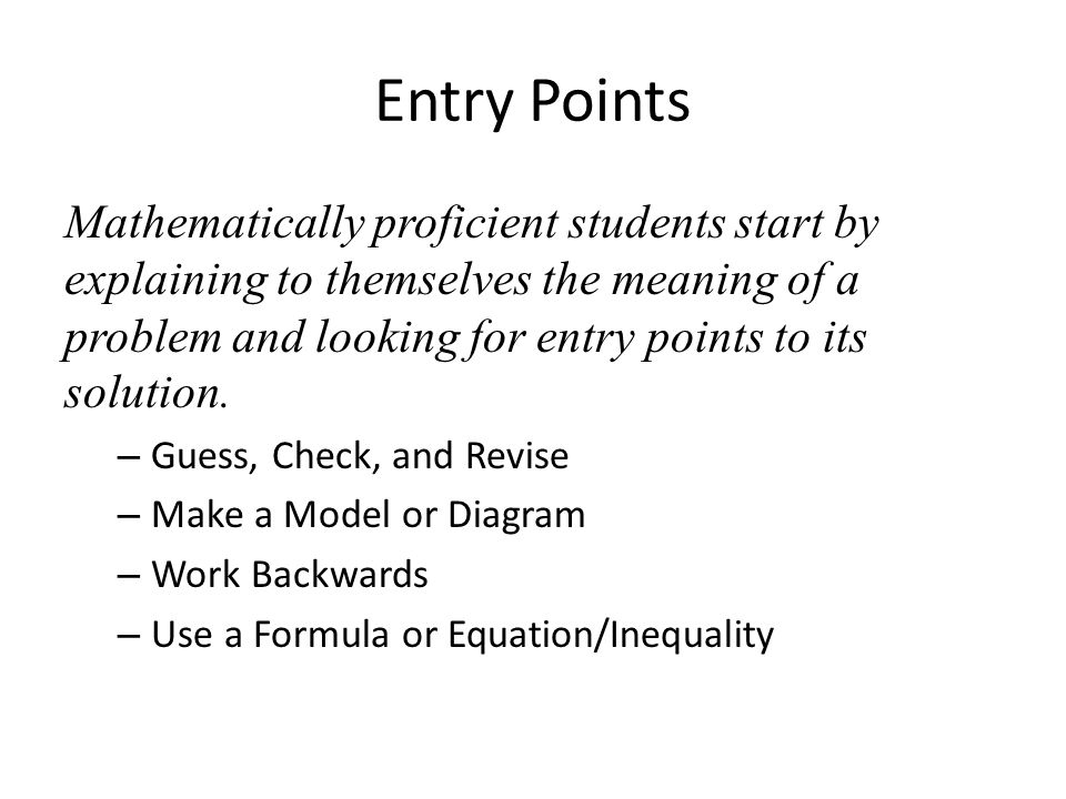 Entry Points Mathematically proficient students start by explaining to themselves the meaning of a problem and looking for entry points to its solution.