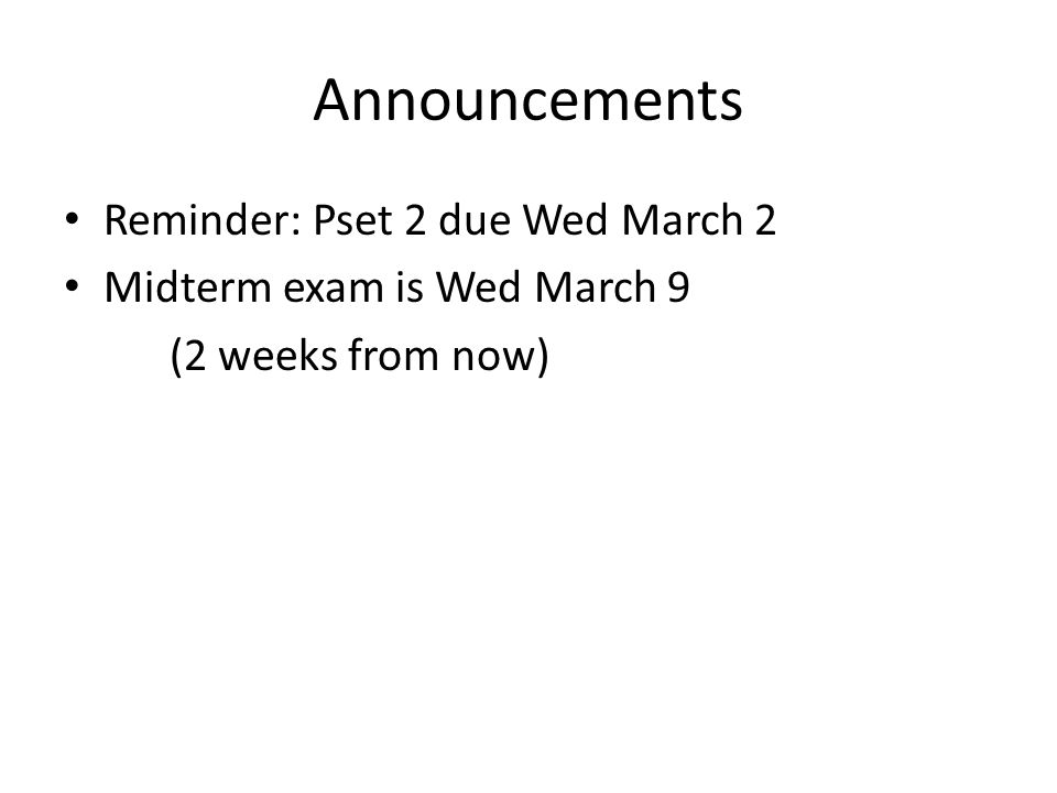 Announcements Reminder: Pset 2 due Wed March 2 Midterm exam is Wed March 9 (2 weeks from now)