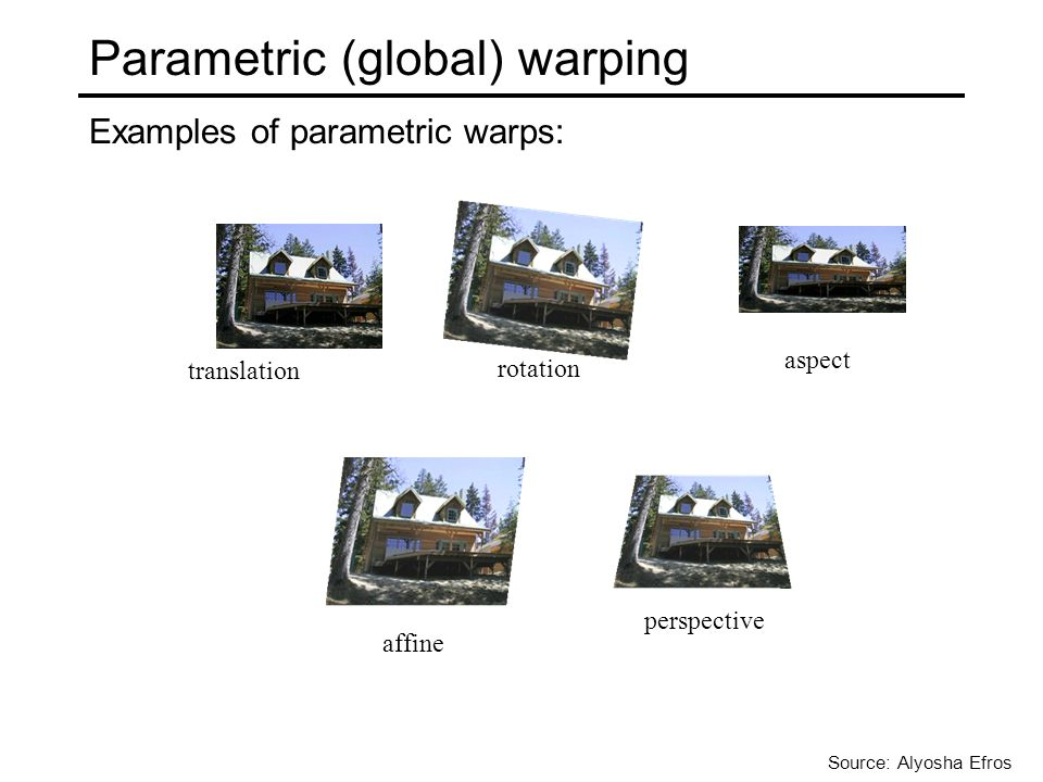 Parametric (global) warping Examples of parametric warps: translation rotation aspect affine perspective Source: Alyosha Efros