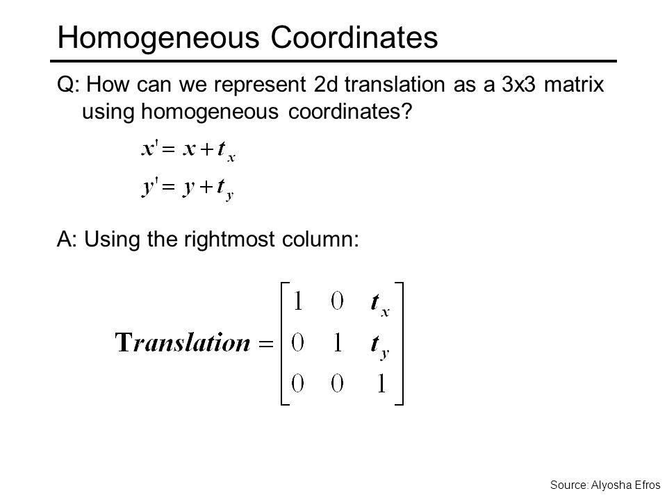 Homogeneous Coordinates Q: How can we represent 2d translation as a 3x3 matrix using homogeneous coordinates.