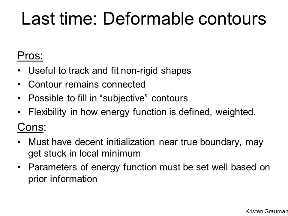 Pros: Useful to track and fit non-rigid shapes Contour remains connected Possible to fill in subjective contours Flexibility in how energy function is defined, weighted.