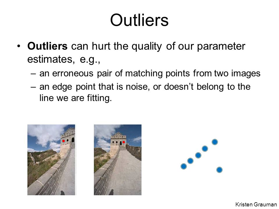 Outliers Outliers can hurt the quality of our parameter estimates, e.g., –an erroneous pair of matching points from two images –an edge point that is