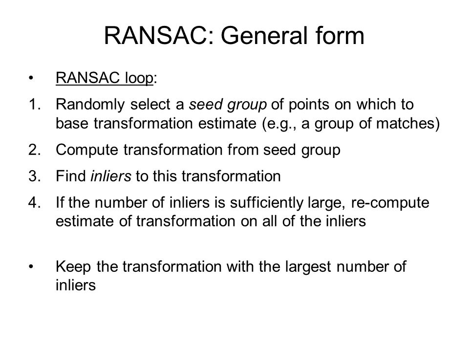 RANSAC: General form RANSAC loop: 1.Randomly select a seed group of points on which to base transformation estimate (e.g., a group of matches) 2.Compute transformation from seed group 3.Find inliers to this transformation 4.If the number of inliers is sufficiently large, re-compute estimate of transformation on all of the inliers Keep the transformation with the largest number of inliers