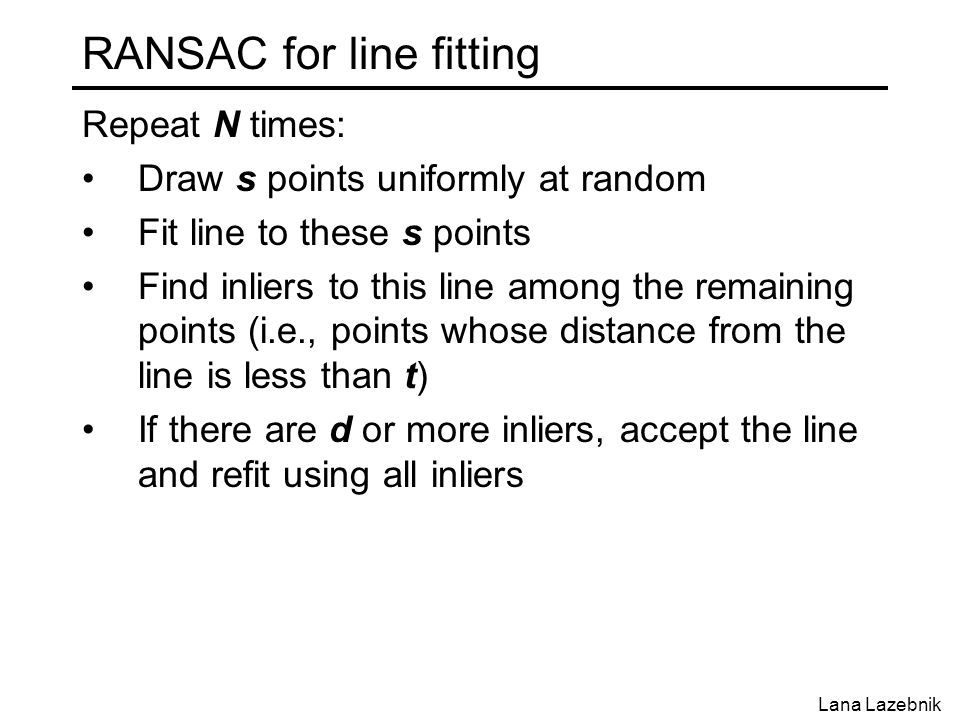 RANSAC for line fitting Repeat N times: Draw s points uniformly at random Fit line to these s points Find inliers to this line among the remaining poi