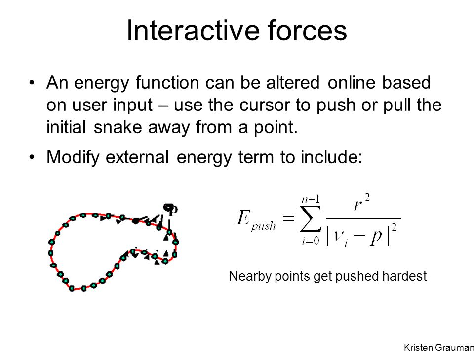 Interactive forces An energy function can be altered online based on user input – use the cursor to push or pull the initial snake away from a point.