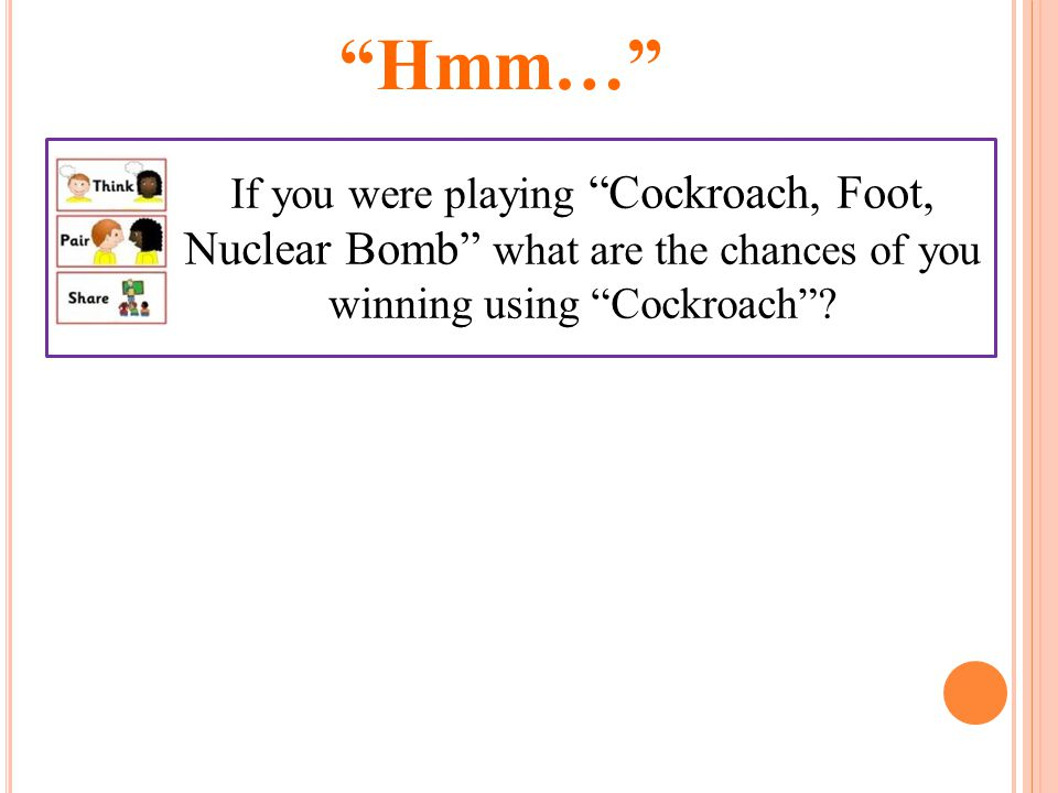 If you were playing Cockroach, Foot, Nuclear Bomb what are the chances of you winning using Cockroach .