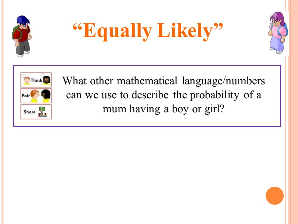 Equally Likely What other mathematical language/numbers can we use to describe the probability of a mum having a boy or girl