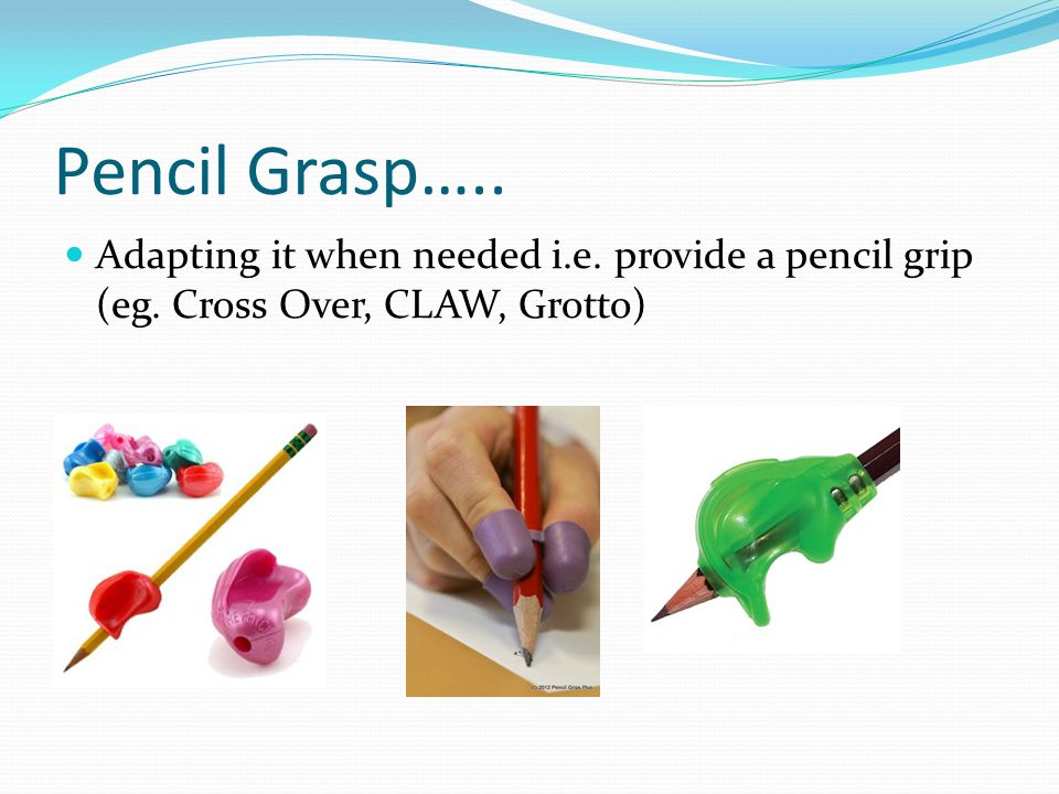 Pencil Grasp….. Adapting it when needed i.e. provide a pencil grip (eg. Cross Over, CLAW, Grotto)