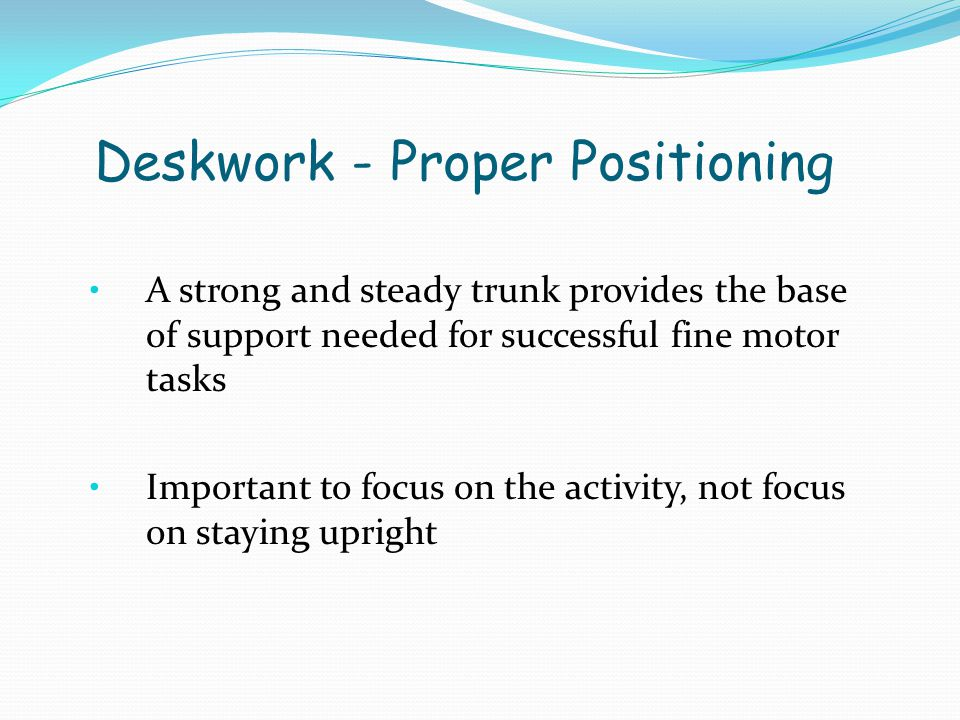 Deskwork - Proper Positioning A strong and steady trunk provides the base of support needed for successful fine motor tasks Important to focus on the