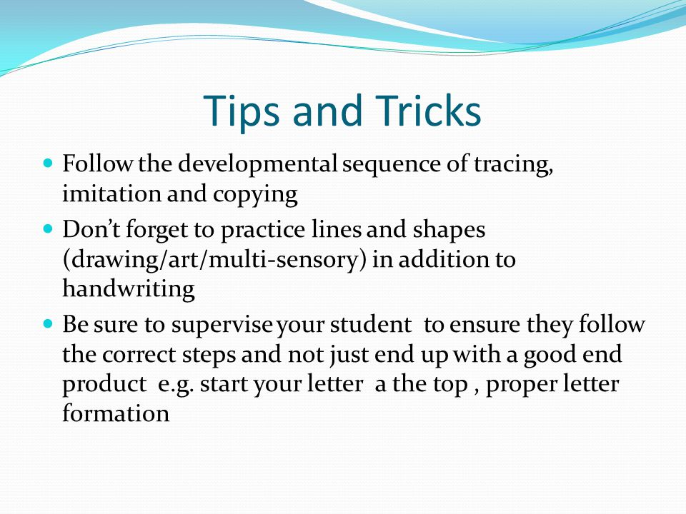 Tips and Tricks Follow the developmental sequence of tracing, imitation and copying Don't forget to practice lines and shapes (drawing/art/multi-senso