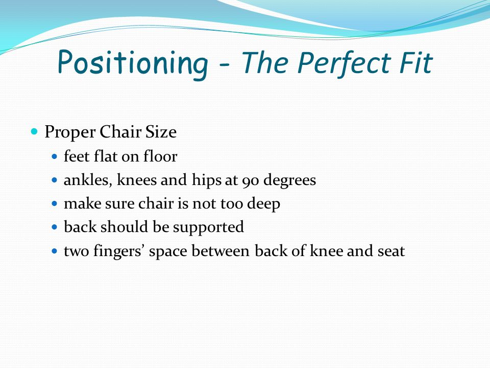 Positioning - The Perfect Fit Proper Chair Position should be able to sit back comfortably and bend slightly forward at the waist the arm should be at least at a 30 degree angle from the trunk Proper Desk Size height of the top of the desk or table should be about 2 above the height of the elbow