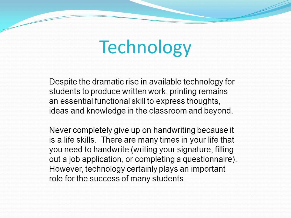 Technology Despite the dramatic rise in available technology for students to produce written work, printing remains an essential functional skill to e