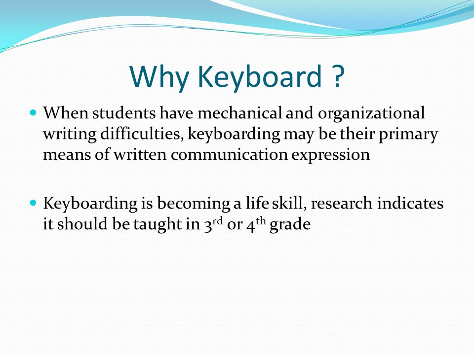 Why Keyboard ? When students have mechanical and organizational writing difficulties, keyboarding may be their primary means of written communication