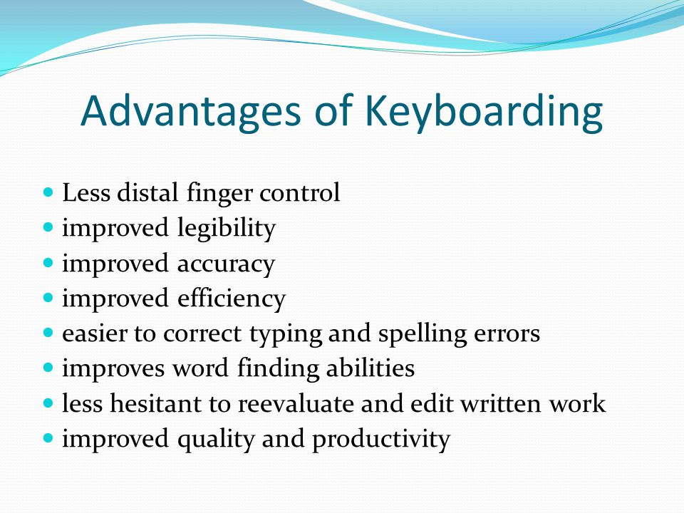 Advantages of Keyboarding Less distal finger control improved legibility improved accuracy improved efficiency easier to correct typing and spelling e