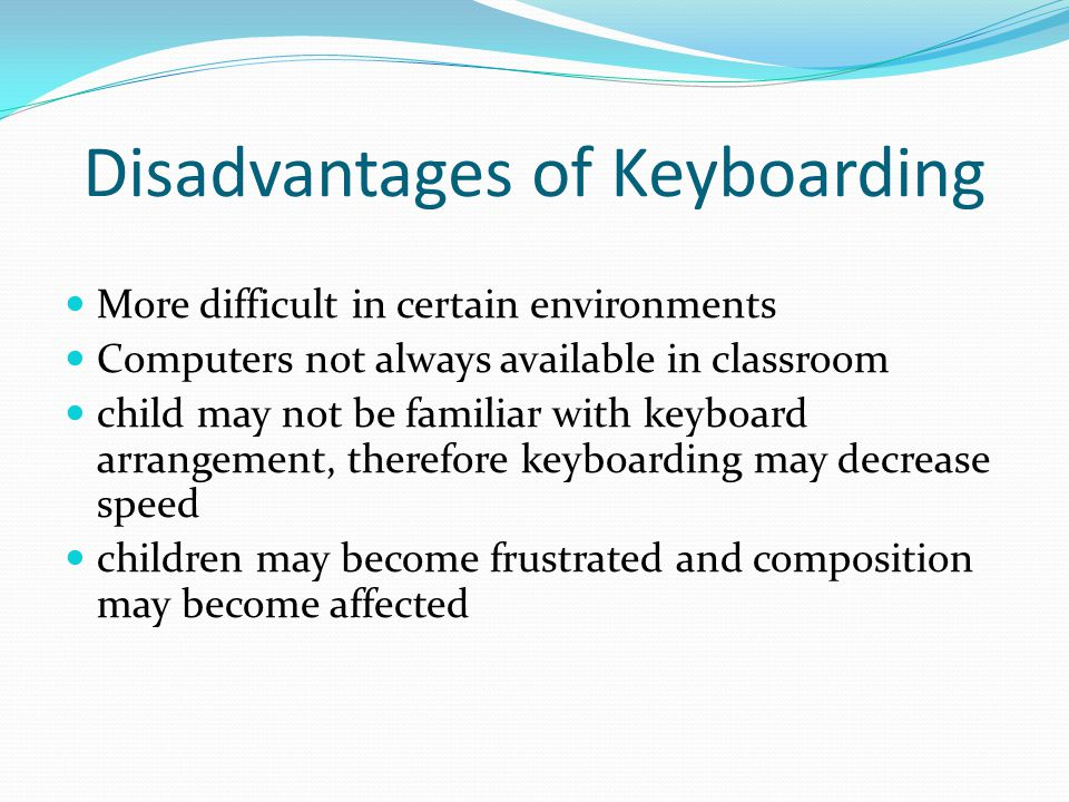 Disadvantages of Keyboarding More difficult in certain environments Computers not always available in classroom child may not be familiar with keyboar