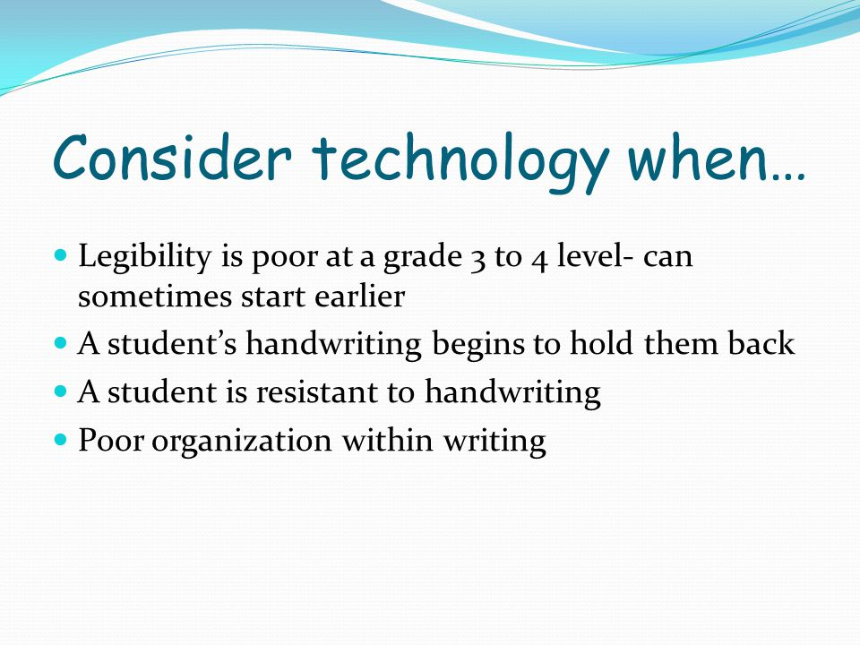 Consider technology when… Legibility is poor at a grade 3 to 4 level- can sometimes start earlier A student's handwriting begins to hold them back A s