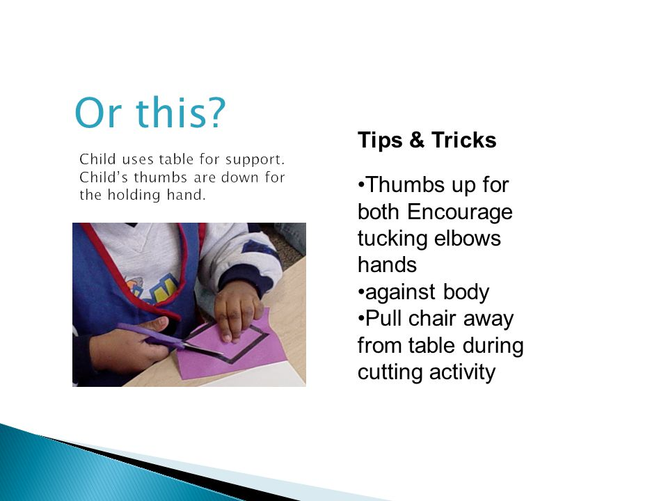 Or this? Tips & Tricks Thumbs up for both Encourage tucking elbows hands against body Pull chair away from table during cutting activity