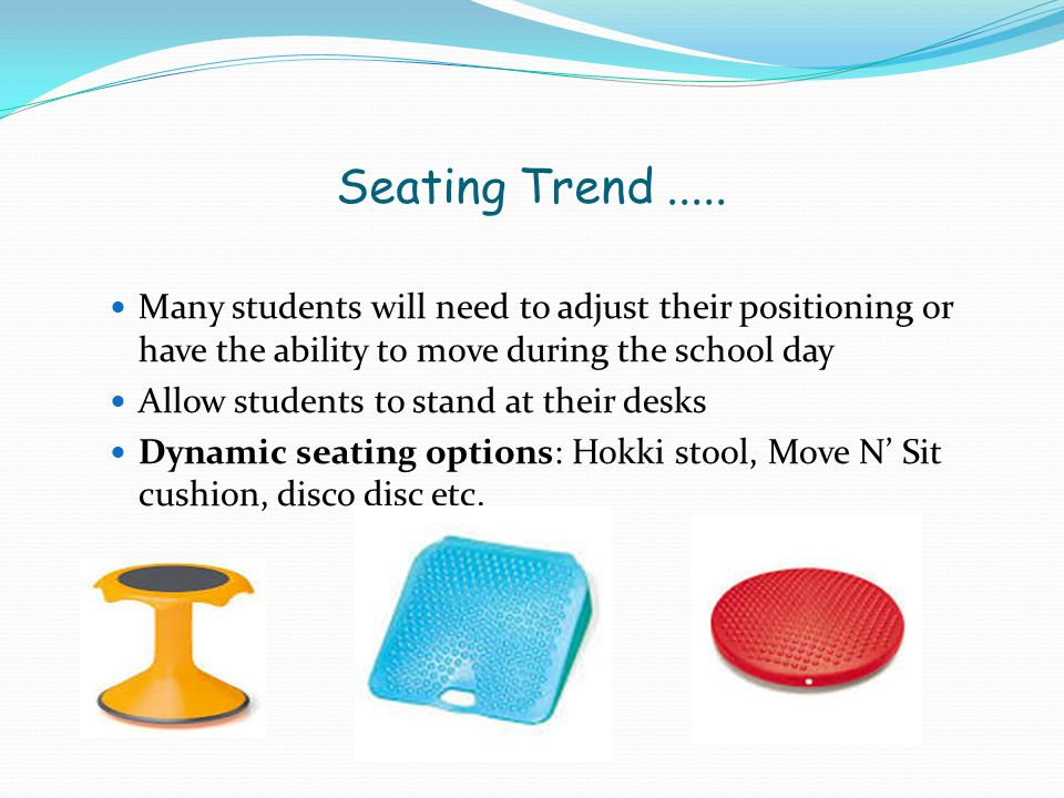 Seating Trend..... Many students will need to adjust their positioning or have the ability to move during the school day Allow students to stand at th