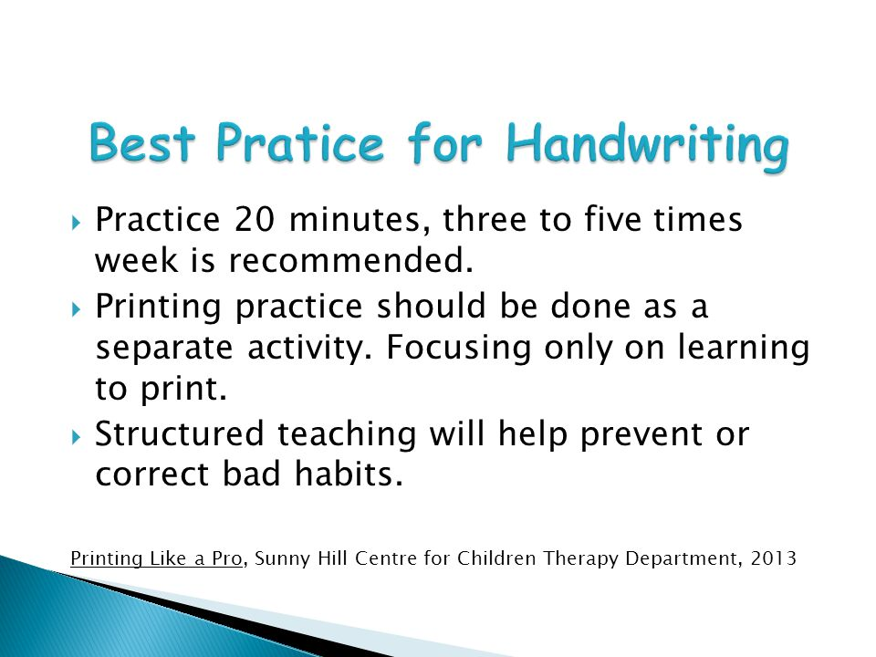 Readiness for Formal Writing Instruction Hand dominance Knowledge of simple size and shape concepts (big line/little line, big curve/little curve) Ability to hold a crayon with fingers place correctly (for their age) Satisfactory level of attention, cognitive skills and cooperation Imitation of a vertical line, horizontal line, circle and cross Olsen, Jan Z.
