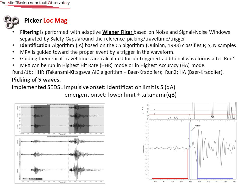 Risultati Picker Loc Mag Filtering is performed with adaptive Wiener Filter based on Noise and Signal+Noise Windows separated by Safety Gaps around the reference picking/traveltime/trigger Identification Algorithm (IA) based on the C5 algorithm (Quinlan, 1993) classifies P, S, N samples MPX is guided toward the proper event by a trigger in the waveform.