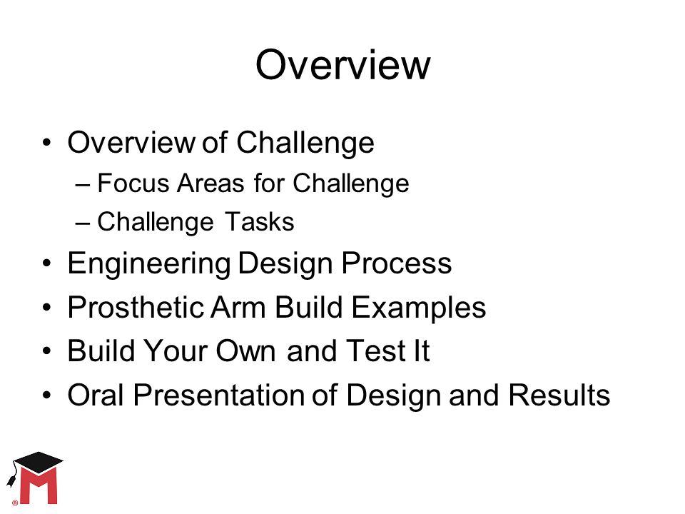 Overview Overview of Challenge –Focus Areas for Challenge –Challenge Tasks Engineering Design Process Prosthetic Arm Build Examples Build Your Own and Test It Oral Presentation of Design and Results