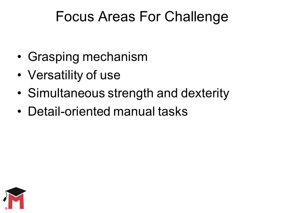 Focus Areas For Challenge Grasping mechanism Versatility of use Simultaneous strength and dexterity Detail-oriented manual tasks