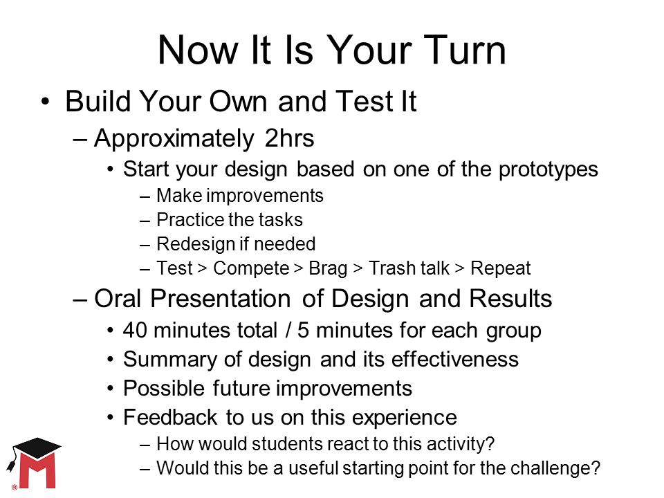 Now It Is Your Turn Build Your Own and Test It –Approximately 2hrs Start your design based on one of the prototypes –Make improvements –Practice the tasks –Redesign if needed –Test > Compete > Brag > Trash talk > Repeat –Oral Presentation of Design and Results 40 minutes total / 5 minutes for each group Summary of design and its effectiveness Possible future improvements Feedback to us on this experience –How would students react to this activity.