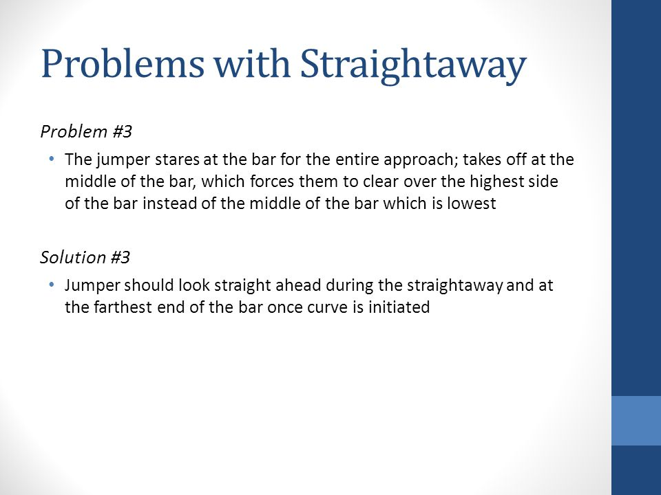 Problems with Straightaway Problem #3 The jumper stares at the bar for the entire approach; takes off at the middle of the bar, which forces them to c