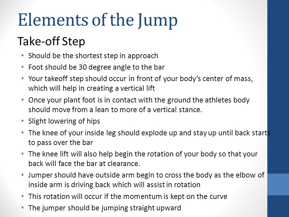 Elements of the Jump Take-off Step Should be the shortest step in approach Foot should be 30 degree angle to the bar Your takeoff step should occur in