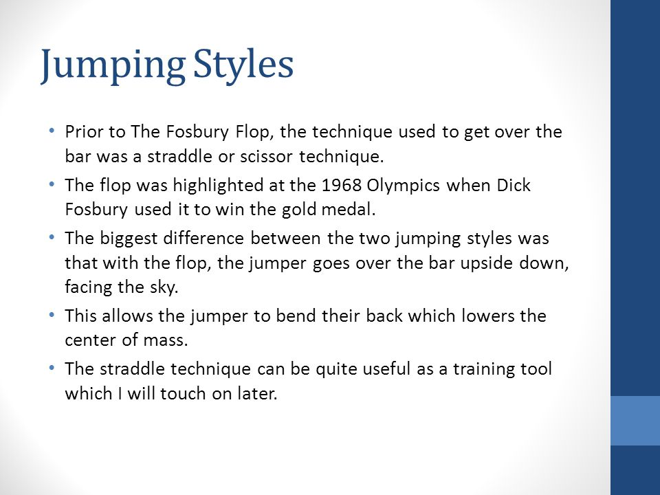 Jumping Styles Prior to The Fosbury Flop, the technique used to get over the bar was a straddle or scissor technique. The flop was highlighted at the