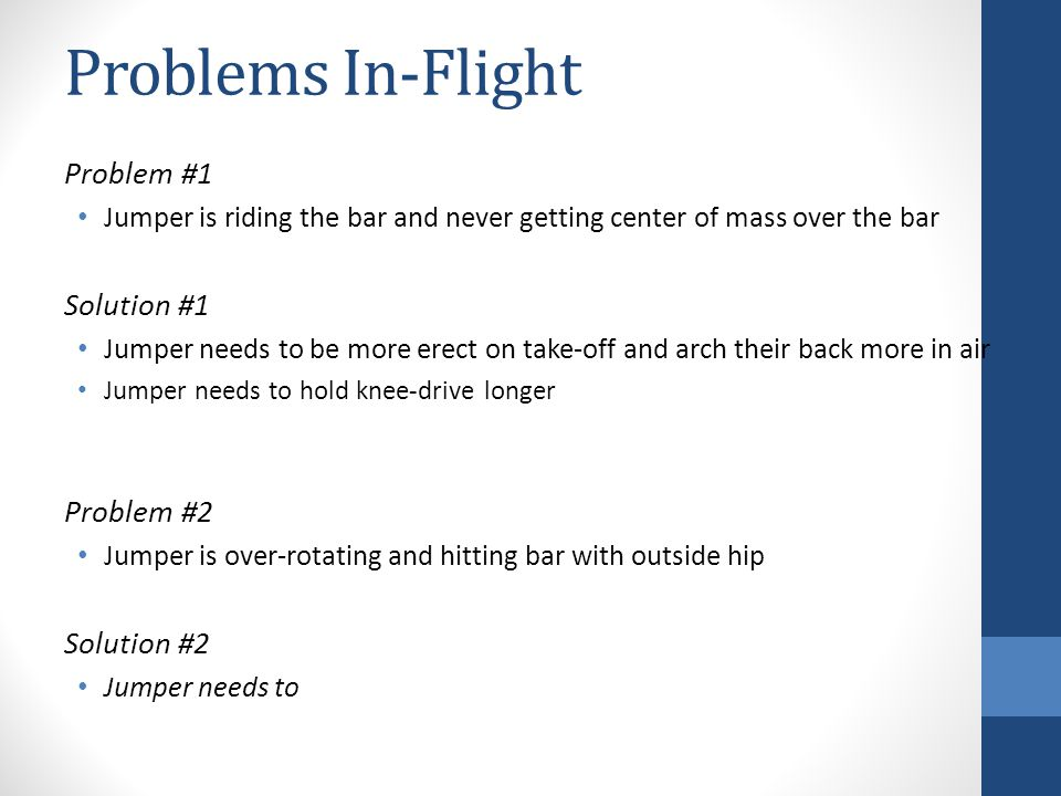 Problems In-Flight Problem #1 Jumper is riding the bar and never getting center of mass over the bar Solution #1 Jumper needs to be more erect on take