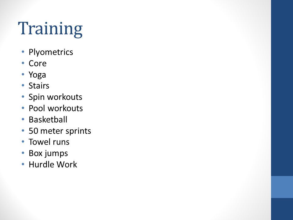 Training Plyometrics Core Yoga Stairs Spin workouts Pool workouts Basketball 50 meter sprints Towel runs Box jumps Hurdle Work
