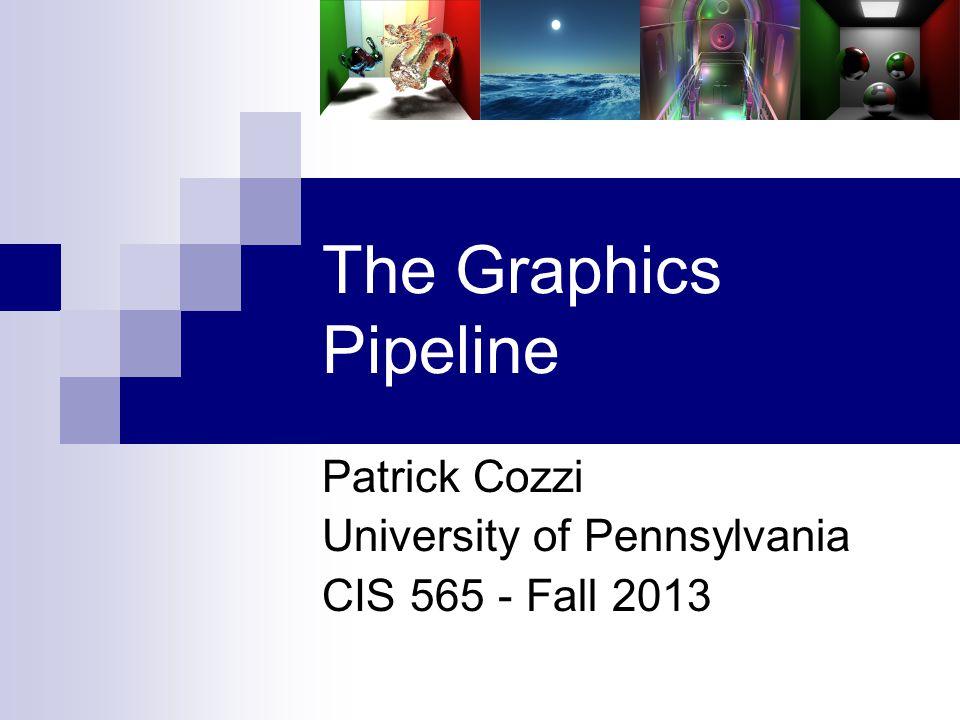 The Graphics Pipeline Patrick Cozzi University of Pennsylvania CIS 565 - Fall 2013