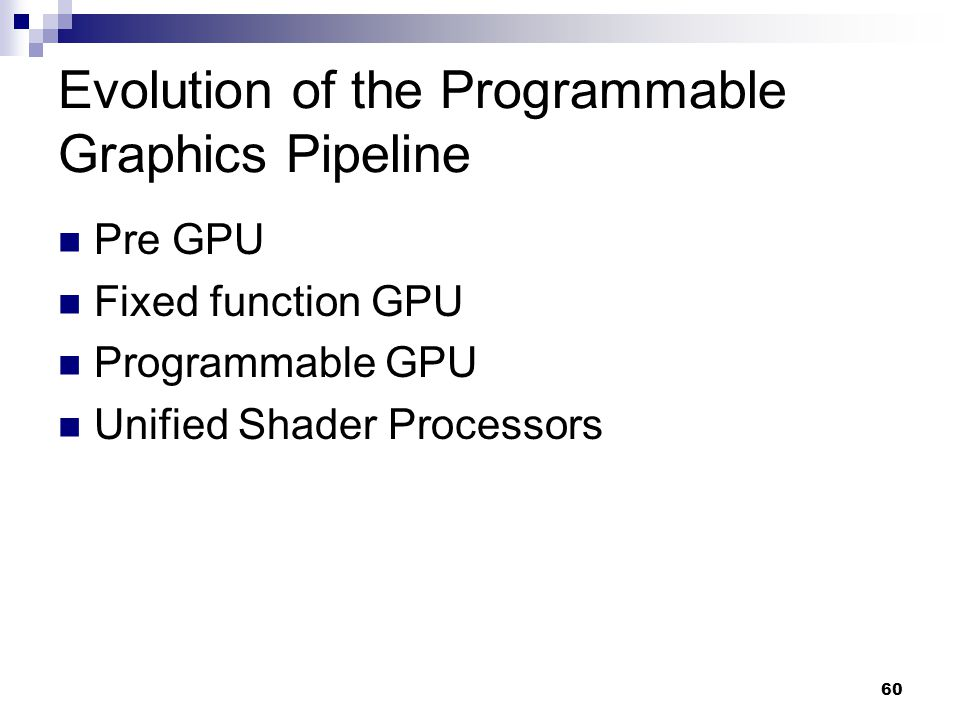 Evolution of the Programmable Graphics Pipeline Pre GPU Fixed function GPU Programmable GPU Unified Shader Processors 60