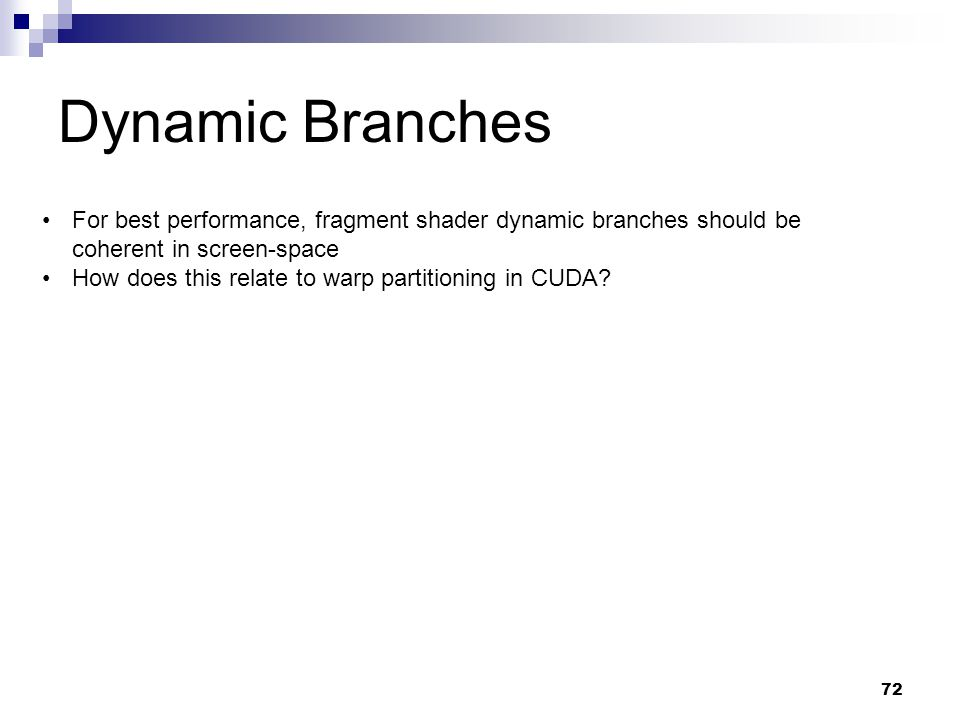 Dynamic Branches For best performance, fragment shader dynamic branches should be coherent in screen-space How does this relate to warp partitioning in CUDA.
