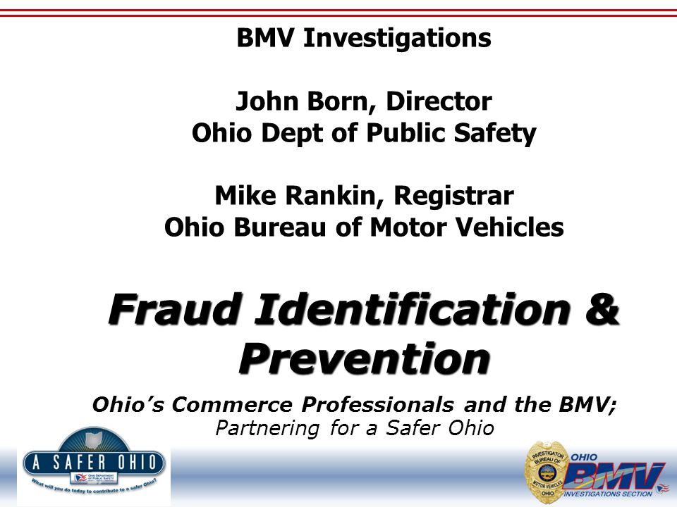 Fraud Identification & Prevention BMV Investigations John Born, Director Ohio Dept of Public Safety Mike Rankin, Registrar Ohio Bureau of Motor Vehicles Fraud Identification & Prevention Ohio's Commerce Professionals and the BMV; Partnering for a Safer Ohio