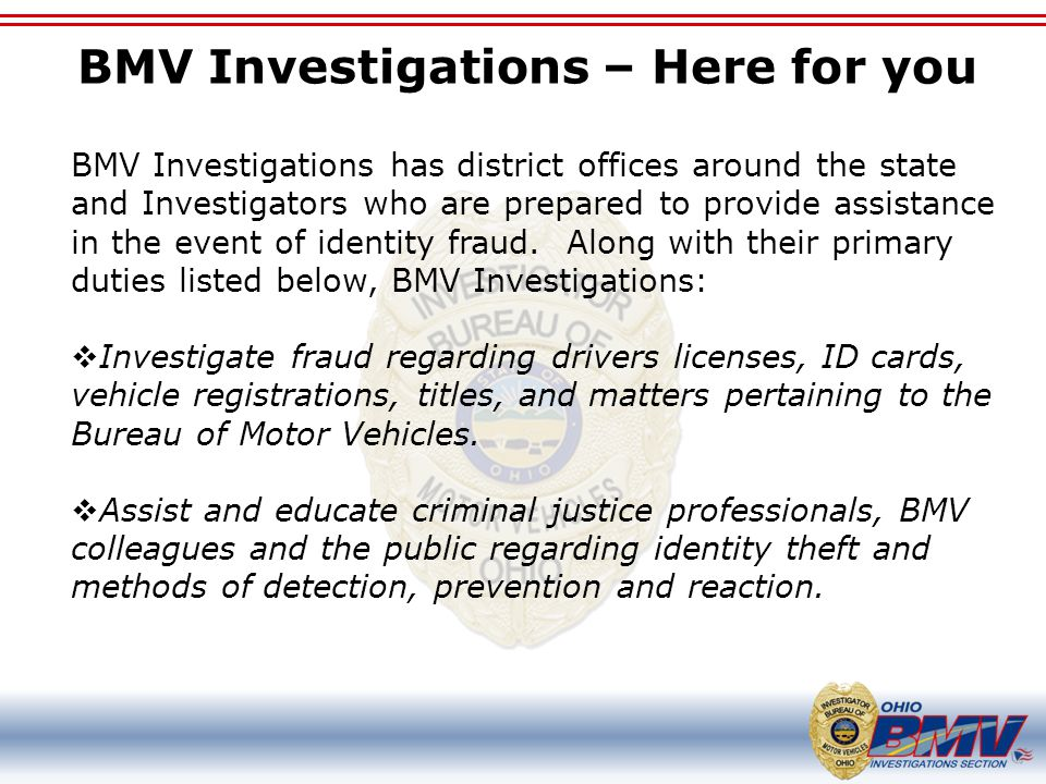BMV Investigations – Here for you BMV Investigations has district offices around the state and Investigators who are prepared to provide assistance in the event of identity fraud.