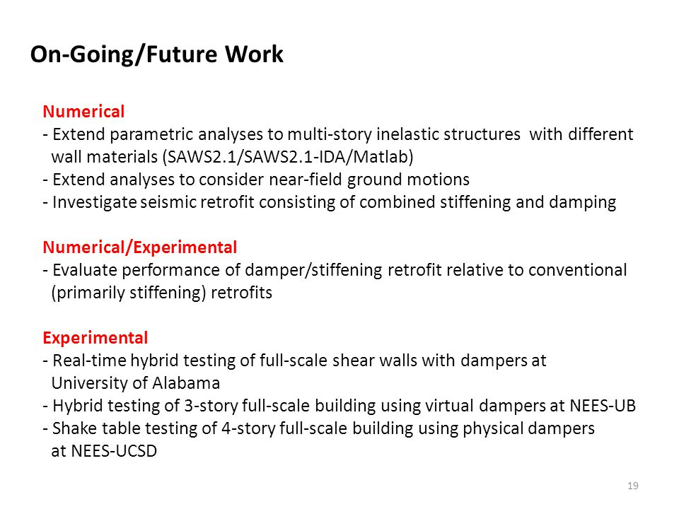 19 Numerical - Extend parametric analyses to multi-story inelastic structures with different wall materials (SAWS2.1/SAWS2.1-IDA/Matlab) - Extend analyses to consider near-field ground motions - Investigate seismic retrofit consisting of combined stiffening and damping Numerical/Experimental - Evaluate performance of damper/stiffening retrofit relative to conventional (primarily stiffening) retrofits Experimental - Real-time hybrid testing of full-scale shear walls with dampers at University of Alabama - Hybrid testing of 3-story full-scale building using virtual dampers at NEES-UB - Shake table testing of 4-story full-scale building using physical dampers at NEES-UCSD On-Going/Future Work
