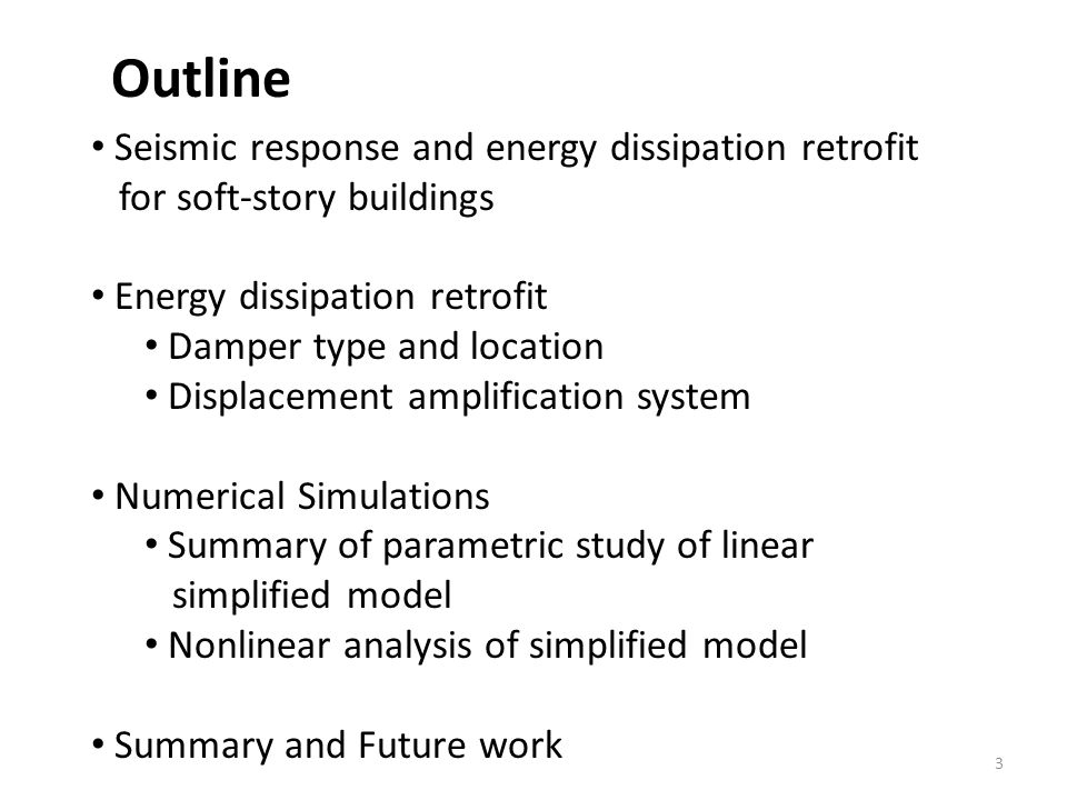 Outline Seismic response and energy dissipation retrofit for soft-story buildings Energy dissipation retrofit Damper type and location Displacement amplification system Numerical Simulations Summary of parametric study of linear simplified model Nonlinear analysis of simplified model Summary and Future work 3