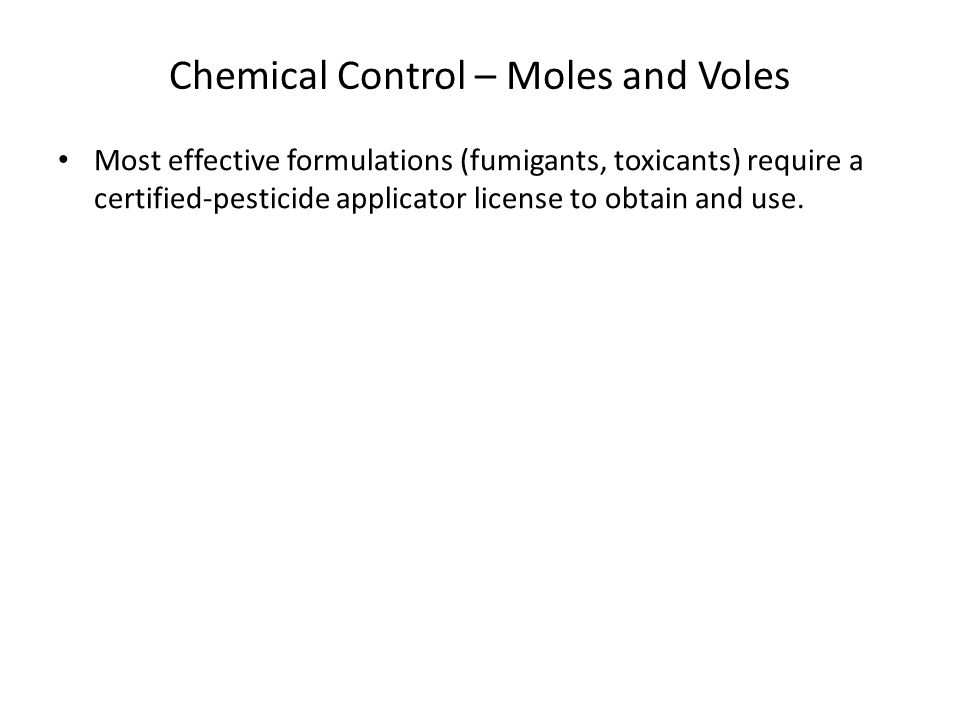 Chemical Control – Moles and Voles Most effective formulations (fumigants, toxicants) require a certified-pesticide applicator license to obtain and u