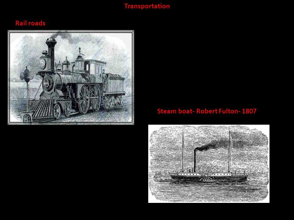 Steam boat- Robert Fulton- 1807 Rail roads Transportation