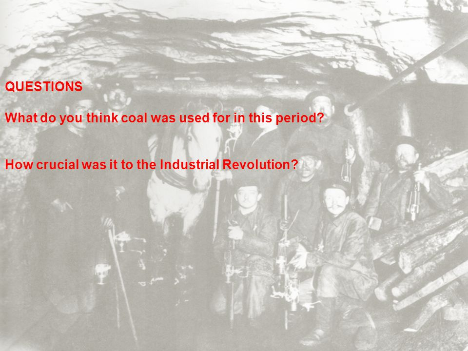 QUESTIONS What do you think coal was used for in this period? How crucial was it to the Industrial Revolution?