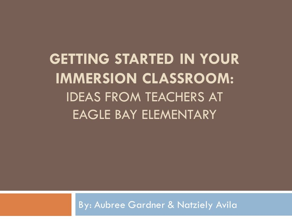 GETTING STARTED IN YOUR IMMERSION CLASSROOM: IDEAS FROM TEACHERS AT EAGLE BAY ELEMENTARY By: Aubree Gardner & Natziely Avila