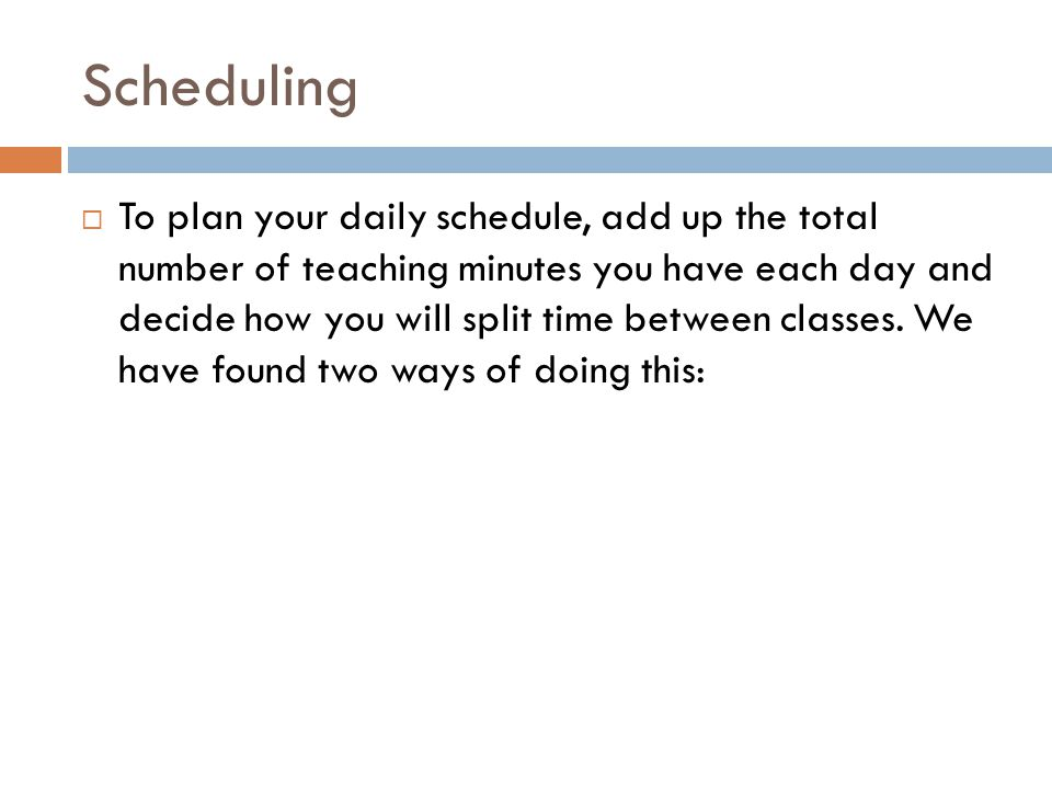 Scheduling  To plan your daily schedule, add up the total number of teaching minutes you have each day and decide how you will split time between classes.