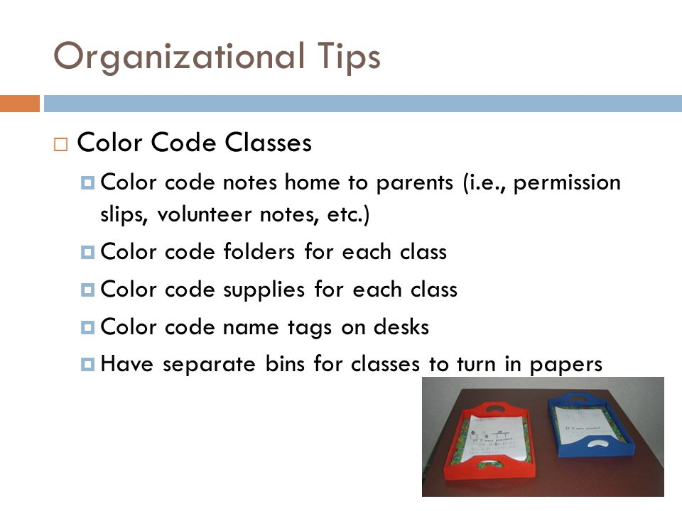 Organizational Tips  Color Code Classes  Color code notes home to parents (i.e., permission slips, volunteer notes, etc.)  Color code folders for each class  Color code supplies for each class  Color code name tags on desks  Have separate bins for classes to turn in papers