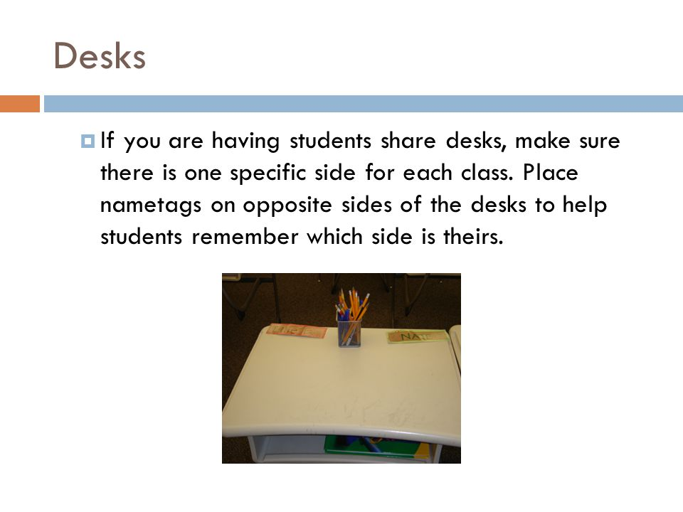 Desks  If you are having students share desks, make sure there is one specific side for each class.