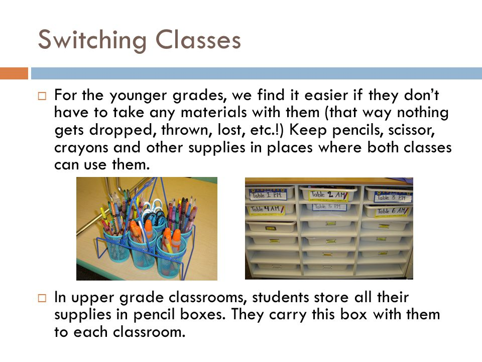 Switching Classes  For the younger grades, we find it easier if they don't have to take any materials with them (that way nothing gets dropped, thrown, lost, etc.!) Keep pencils, scissor, crayons and other supplies in places where both classes can use them.